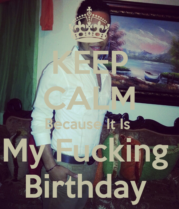 KEEP CALM Because It Is  My Fucking  Birthday