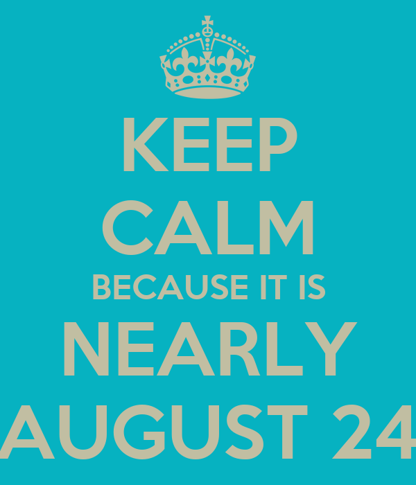 KEEP CALM BECAUSE IT IS NEARLY AUGUST 24