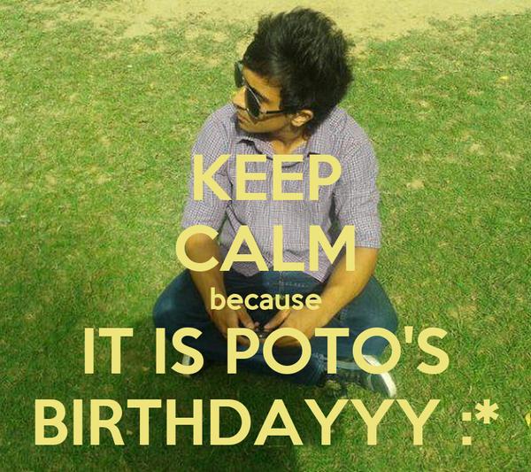KEEP CALM because IT IS POTO'S BIRTHDAYYY :*