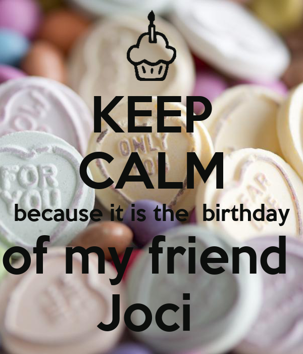 KEEP CALM because it is the  birthday of my friend  Joci