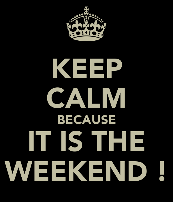 KEEP CALM BECAUSE IT IS THE WEEKEND !
