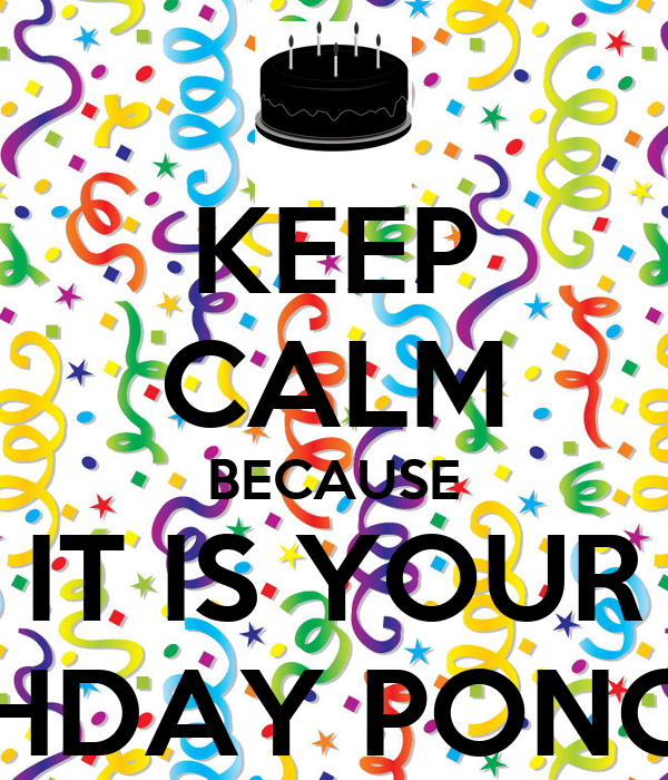 KEEP CALM BECAUSE IT IS YOUR BIRTHDAY PONCHIS!!