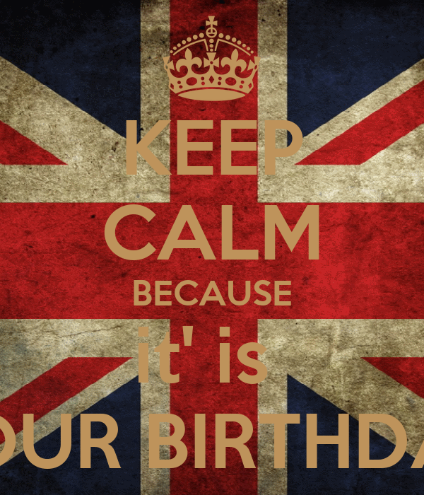KEEP CALM BECAUSE it' is  YOUR BIRTHDAY