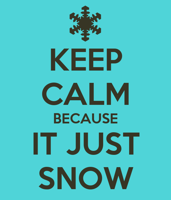KEEP CALM BECAUSE IT JUST SNOW