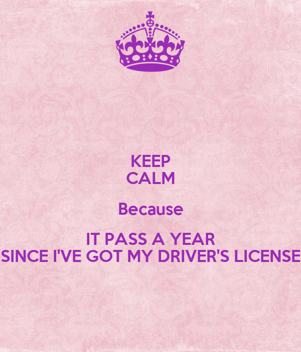 KEEP CALM Because IT PASS A YEAR SINCE I'VE GOT MY DRIVER'S LICENSE