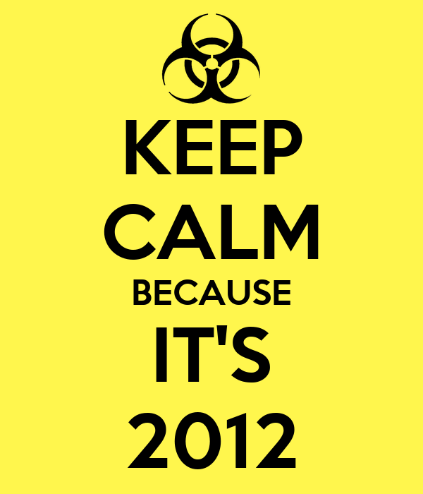 KEEP CALM BECAUSE IT'S 2012