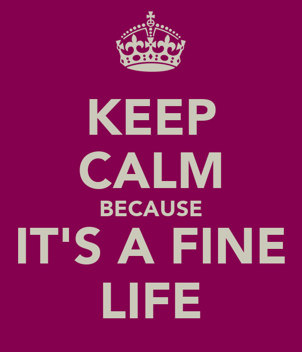 KEEP CALM BECAUSE IT'S A FINE LIFE