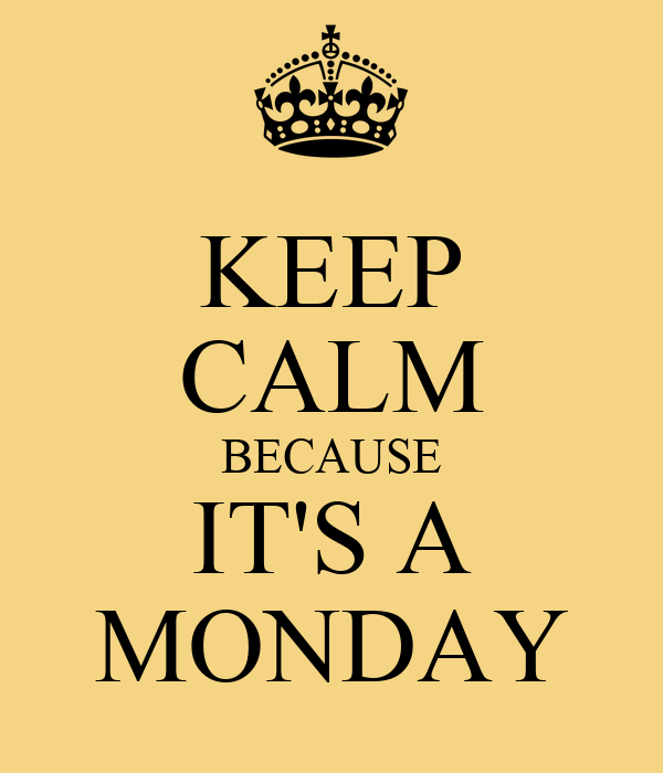 KEEP CALM BECAUSE IT'S A MONDAY