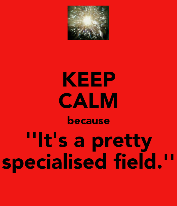 KEEP CALM because ''It's a pretty specialised field.''