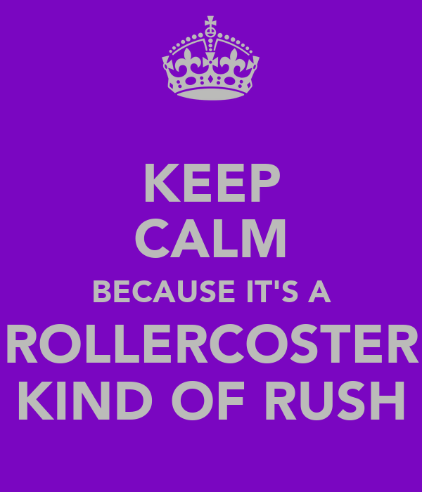 KEEP CALM BECAUSE IT'S A ROLLERCOSTER KIND OF RUSH