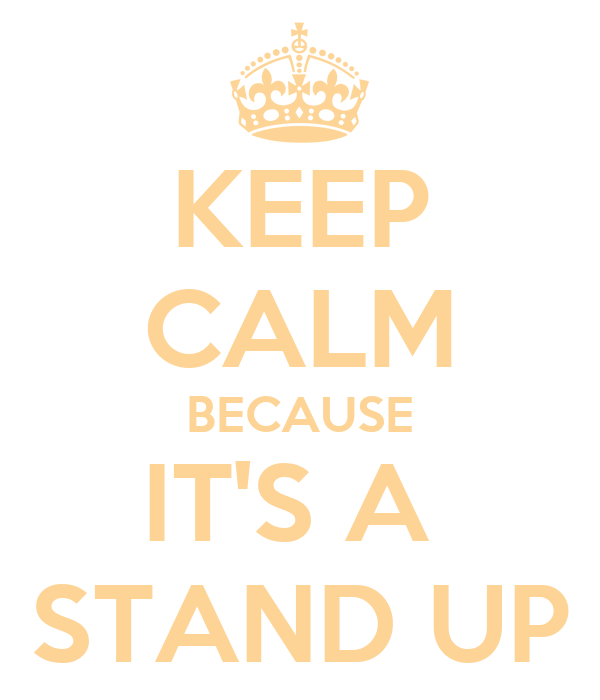 KEEP CALM BECAUSE IT'S A  STAND UP