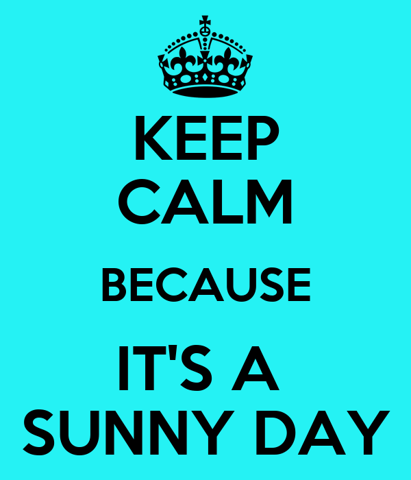 KEEP CALM BECAUSE IT'S A  SUNNY DAY