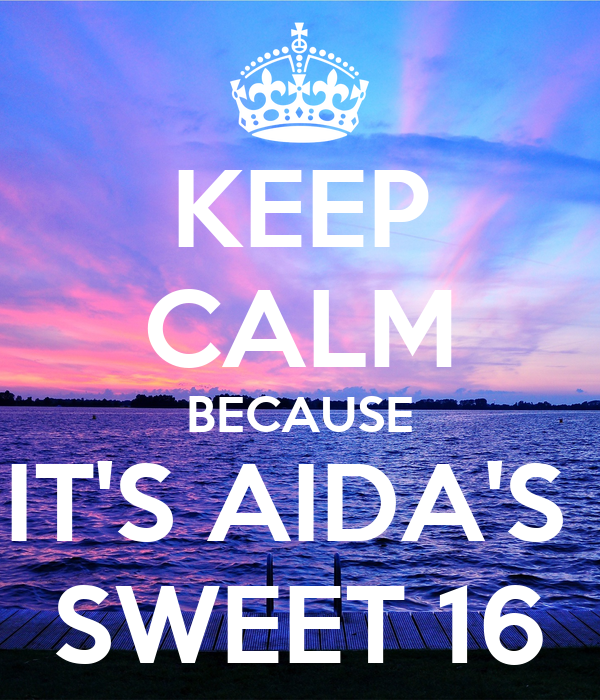 KEEP CALM BECAUSE IT'S AIDA'S  SWEET 16