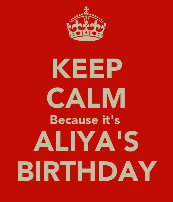 KEEP CALM Because it's  ALIYA'S BIRTHDAY