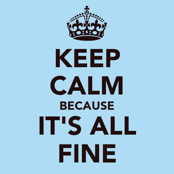 KEEP CALM BECAUSE IT'S ALL FINE