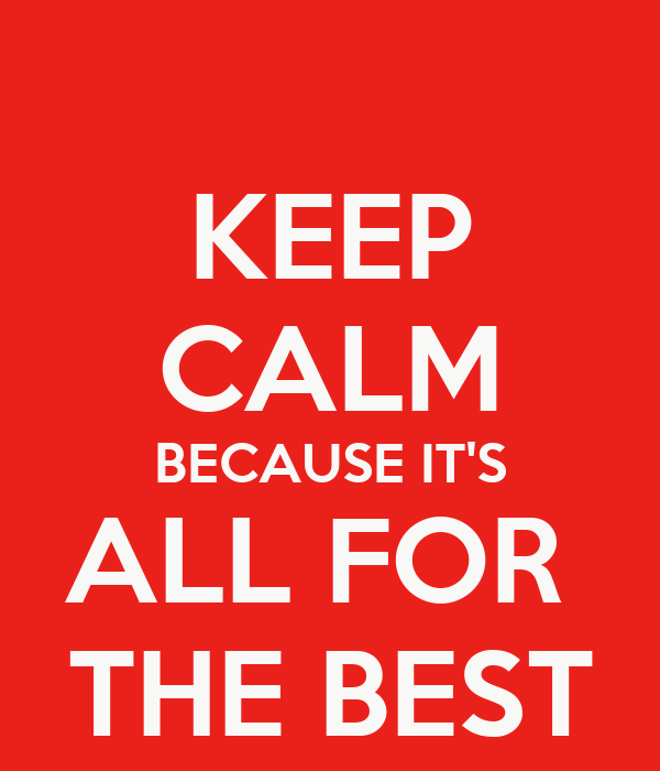 KEEP CALM BECAUSE IT'S ALL FOR  THE BEST