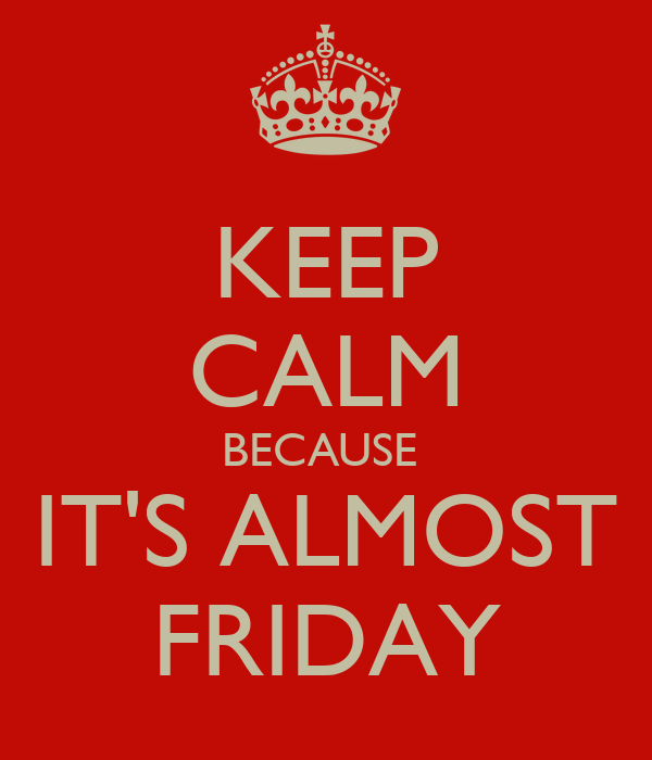 KEEP CALM BECAUSE  IT'S ALMOST FRIDAY