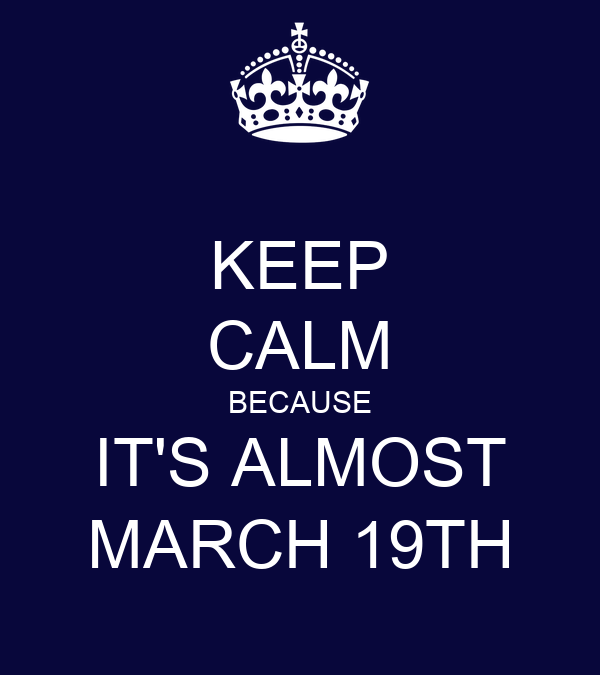 KEEP CALM BECAUSE IT'S ALMOST MARCH 19TH