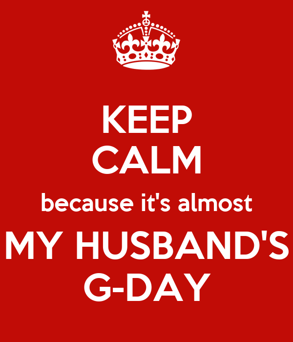 KEEP CALM because it's almost MY HUSBAND'S G-DAY