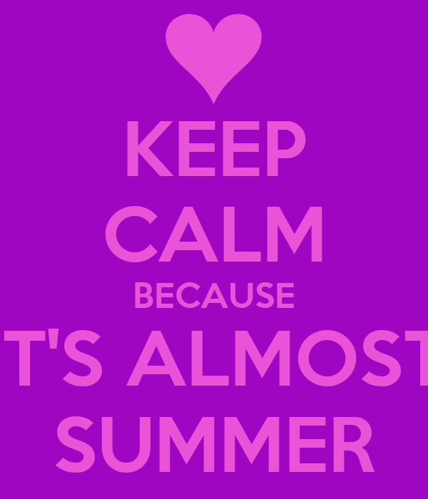 KEEP CALM BECAUSE IT'S ALMOST SUMMER