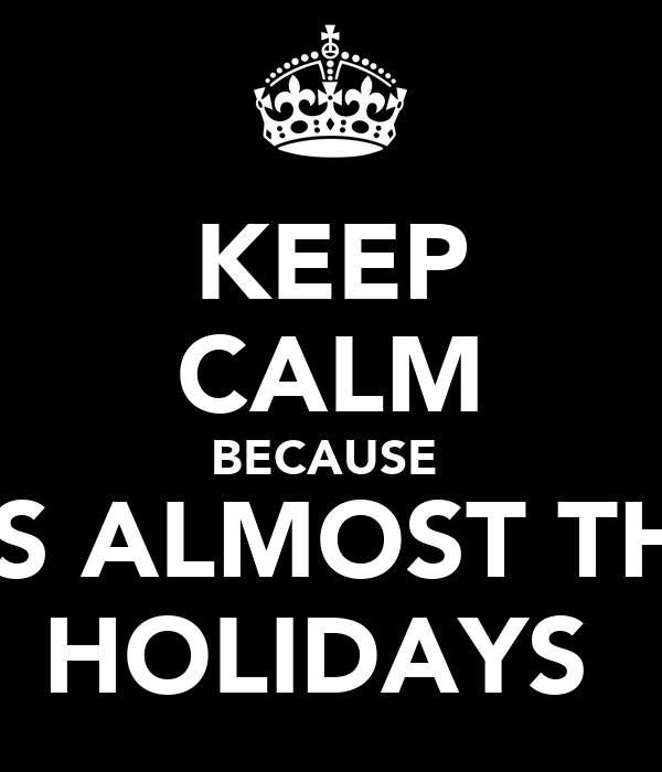 KEEP CALM BECAUSE  IT'S ALMOST THE  HOLIDAYS
