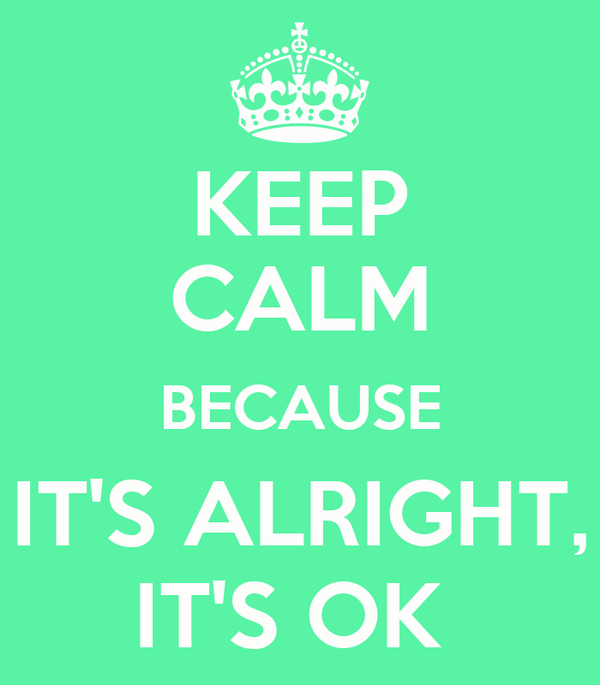 KEEP CALM BECAUSE IT'S ALRIGHT, IT'S OK