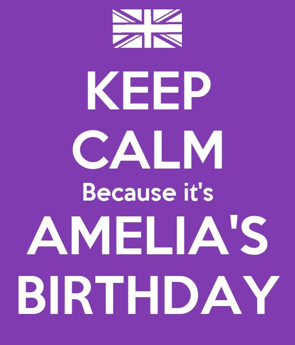 KEEP CALM Because it's AMELIA'S BIRTHDAY