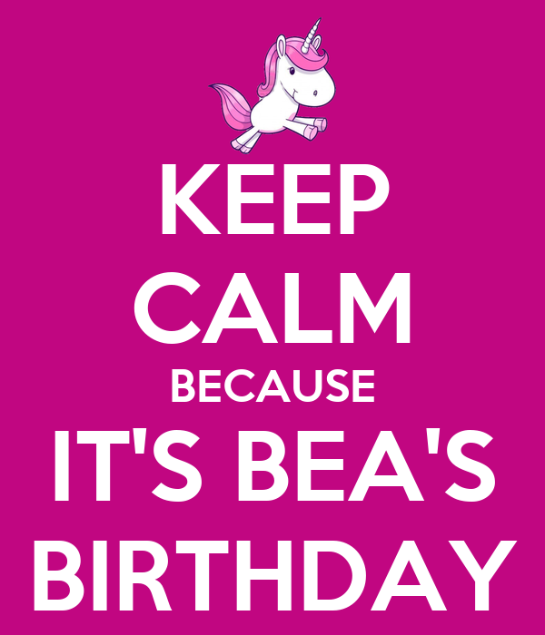 KEEP CALM BECAUSE IT'S BEA'S BIRTHDAY