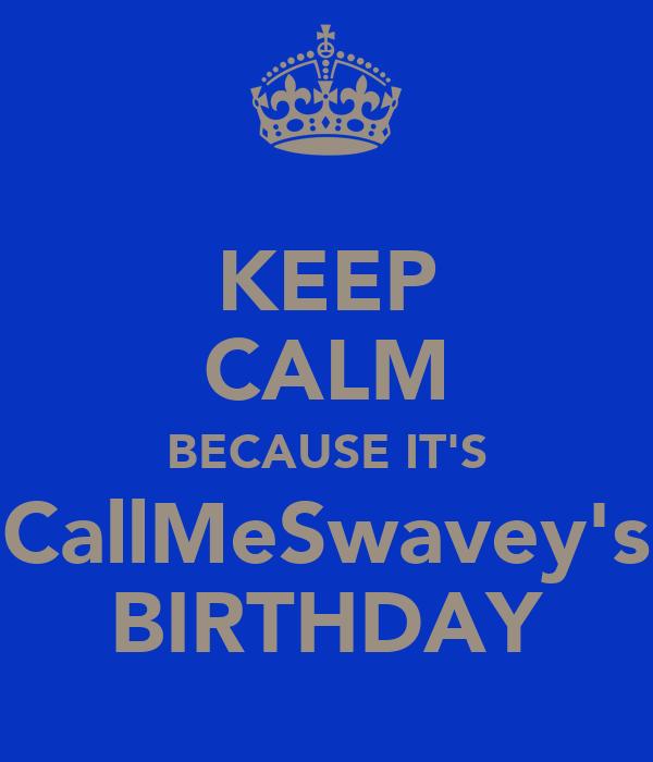 KEEP CALM BECAUSE IT'S CallMeSwavey's BIRTHDAY