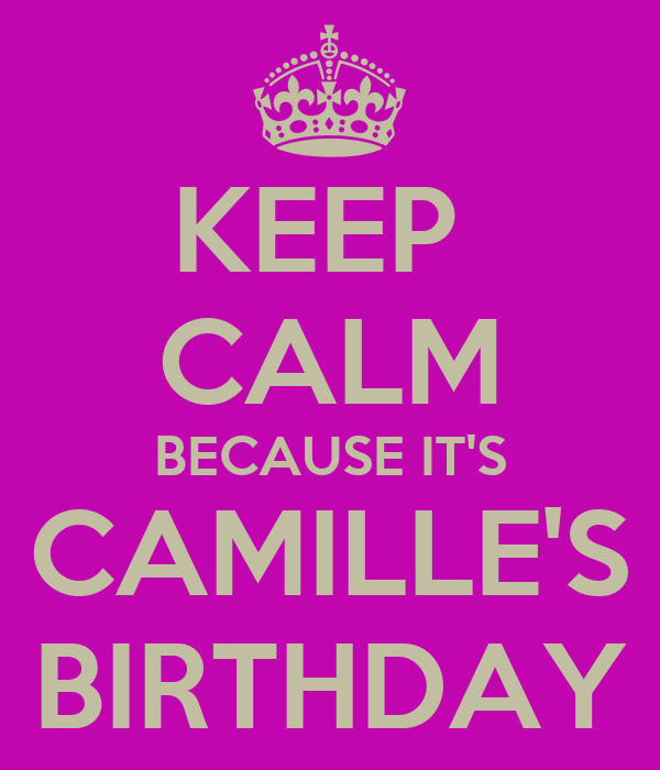 KEEP  CALM BECAUSE IT'S CAMILLE'S BIRTHDAY