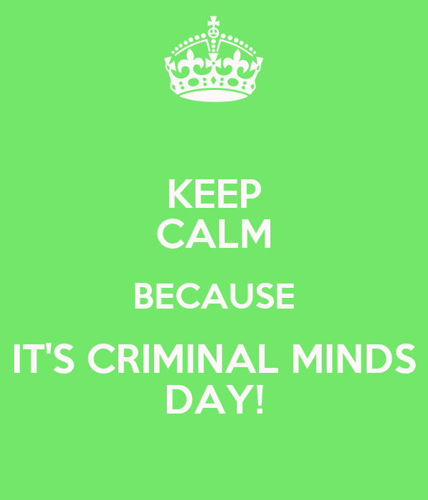 KEEP CALM BECAUSE IT'S CRIMINAL MINDS DAY!