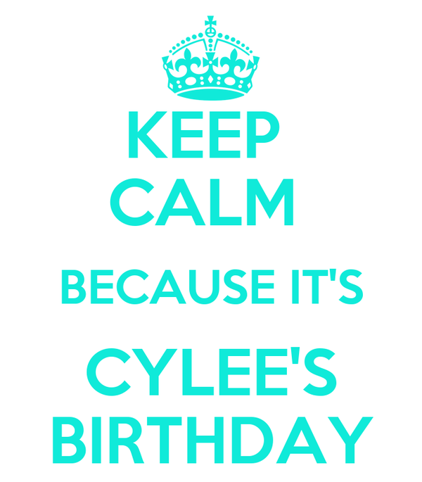KEEP  CALM  BECAUSE IT'S CYLEE'S BIRTHDAY