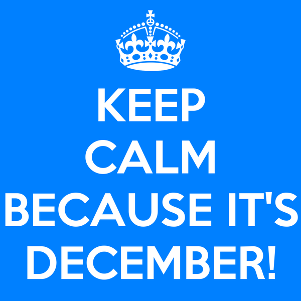KEEP CALM  BECAUSE IT'S DECEMBER!