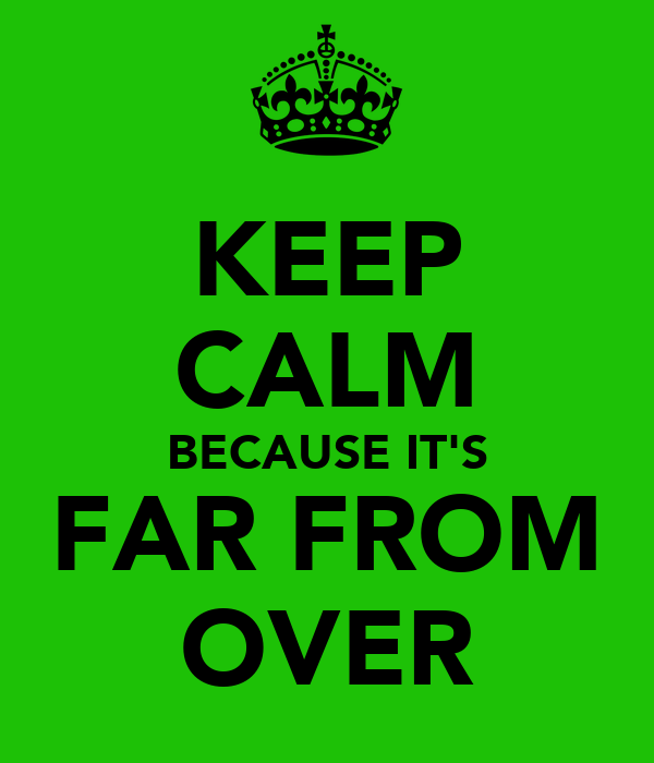 KEEP CALM BECAUSE IT'S FAR FROM OVER