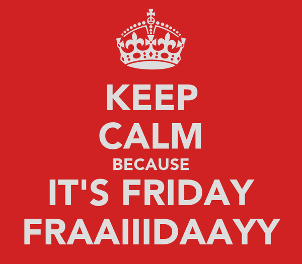 KEEP CALM BECAUSE IT'S FRIDAY FRAAIIIDAAYY