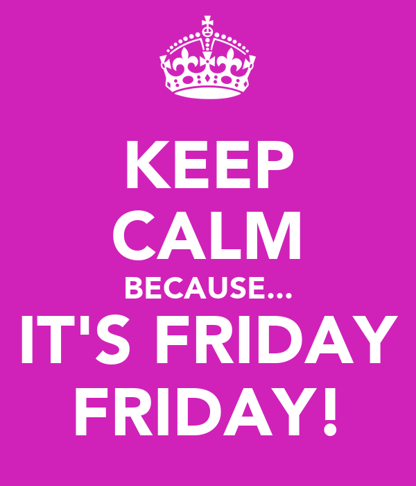 KEEP CALM BECAUSE... IT'S FRIDAY FRIDAY!