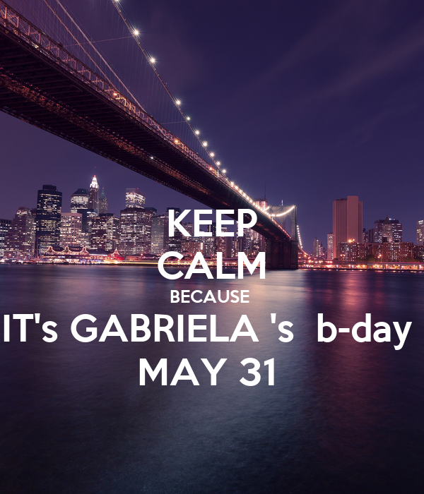 KEEP CALM BECAUSE  IT's GABRIELA 's  b-day  MAY 31
