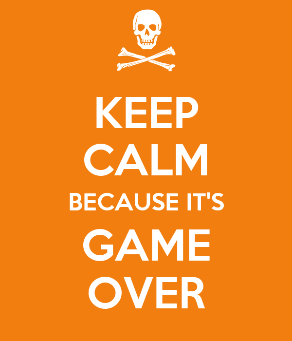 KEEP CALM BECAUSE IT'S GAME OVER