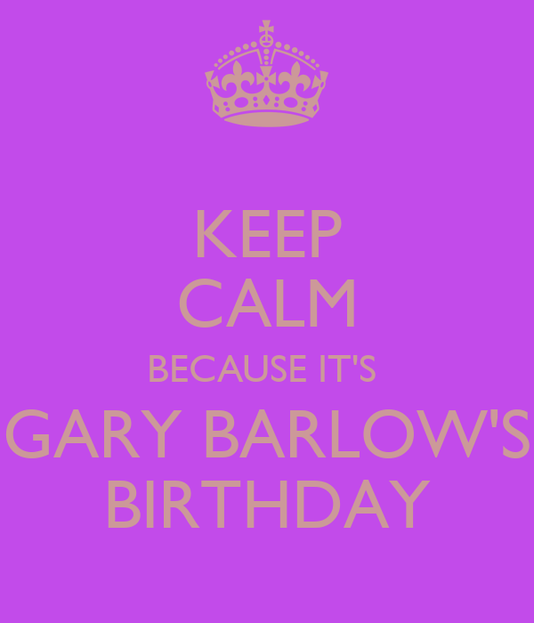 KEEP CALM BECAUSE IT'S  GARY BARLOW'S BIRTHDAY
