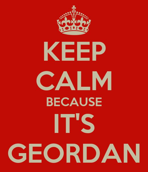 KEEP CALM BECAUSE IT'S GEORDAN