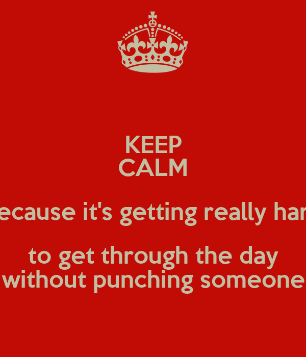 KEEP CALM because it's getting really hard to get through the day without punching someone