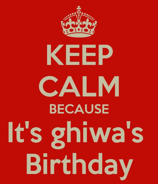 KEEP CALM BECAUSE It's ghiwa's  Birthday