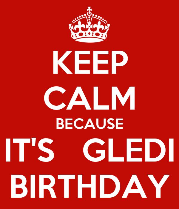KEEP CALM BECAUSE IT'S   GLEDI BIRTHDAY
