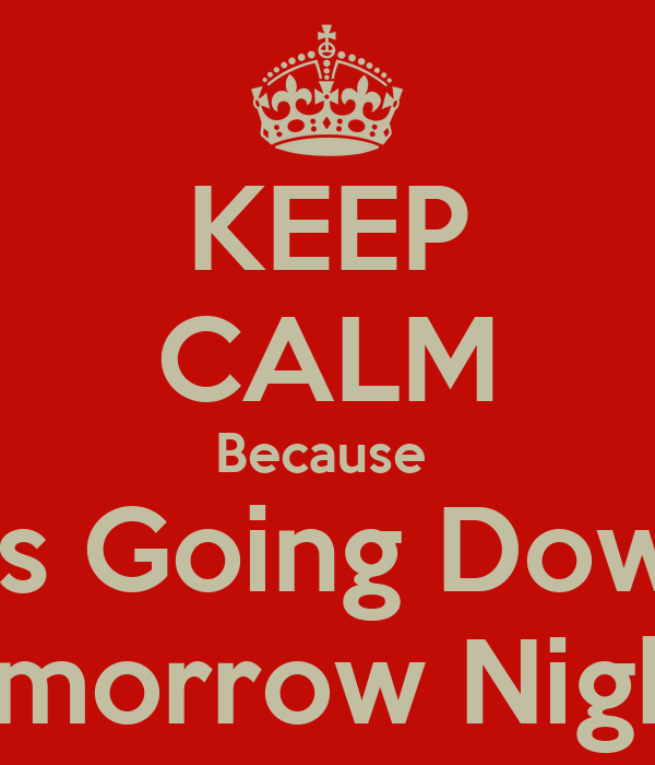 KEEP CALM Because  It's Going Down Tomorrow Night !