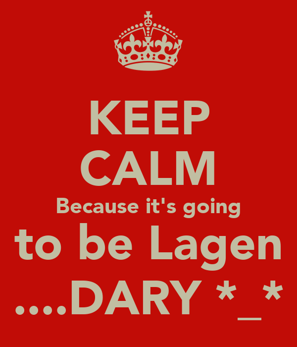 KEEP CALM Because it's going to be Lagen ....DARY *_*