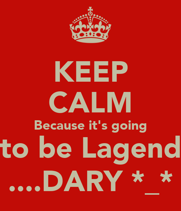 KEEP CALM Because it's going to be Lagend ....DARY *_*