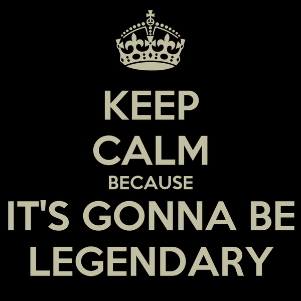 KEEP CALM BECAUSE IT'S GONNA BE LEGENDARY