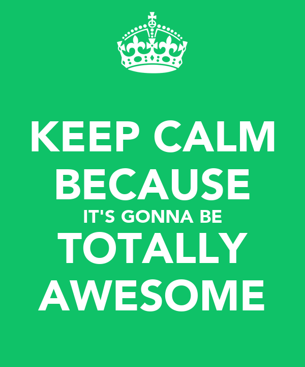 KEEP CALM BECAUSE IT'S GONNA BE TOTALLY AWESOME