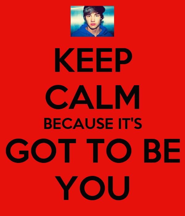 KEEP CALM BECAUSE IT'S GOT TO BE YOU