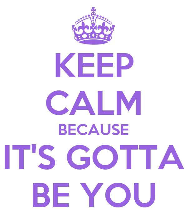 KEEP CALM BECAUSE IT'S GOTTA BE YOU